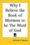 Why I Believe the Book of Mormon to Be the Word of God - William A. Morton