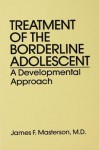 Treatment of the Borderline Adolescent: A Developmental Approach - James F. Masterson