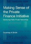 Making Sense of the Private Finance Initiative: Developing Public-Private Partnerships - Courtney A. Smith, Smith Courtney