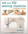 Me and My Sewing Machine: A Beginner's Guide - Kate Haxell