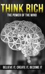 Think Rich: The Power of the Mind - Believe It, Create It, Become It (Think Rich, Think rich grow rich, Think rich grow rich napoleon hill, Think rich ... rich, Think rich get rich stay rich Book 1) - Michael Edwards