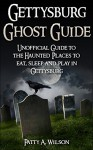 Gettysburg Ghost Guide: Unofficial Guide to the Haunted Places to eat, sleep and play in Gettysburg - Patty A Wilson