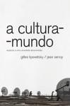 A cultura-mundo: resposta a uma sociedade desorientada - Gilles Lipovetsky, Jean Serroy, Maria Lucia Machado