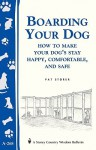 Boarding Your Dog: How to Make Your Dog's Stay Happy, Comfortable, and Safe: Storey's Country Wisdom Bulletin A-268 - Pat Storer