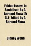 Fabian Essays in Socialism; By G. Bernard Shaw [Et Al.]; Edited by G. Bernard Shaw - Sidney Webb