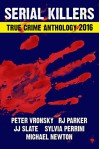 2016 SERIAL KILLERS True Crime Anthology (Annual Anthology Book 3) - RJ Parker Ph.D, Peter Vronsky Ph.D, Michael Newton, Sylvia Perrini, JJ Slate, VP Publications, Bettye McKee