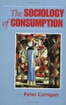 The Sociology of Consumption: An Introduction: 1st (First) Edition - Peter Corrigan