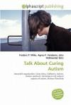 Talk about Curing Autism - Frederic P. Miller, Agnes F. Vandome, John McBrewster