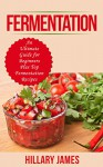 Fermentation: An Ultimate Guide for Beginners Plus Top Fermentation Recipes - Hillary James