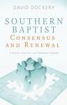 Southern Baptist Consensus and Renewal: A Biblical, Historical, and Theological Proposal - David Dockery