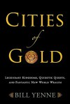 Cities of Gold: Legendary Kingdoms, Quixotic Quests, and Fantastic New World Wealth - Bill Yenne