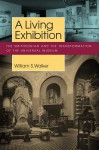 A Living Exhibition: The Smithsonian and the Transformation of the Universal Museum (Public History in Historical Perspective) - William S. Walker