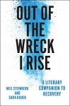 Out of the Wreck I Rise: A Literary Companion to Recovery - Neil Steinberg, Sara Bader
