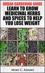 Urban Gardening Guide : Learn To Grow Medicinal Herbs and Spices to Help You Lose Weight (Tips To Built Your Backyard Mini Farming For Self Weight Loss) - Mike C. Adams