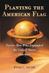 Planting the American Flag: Twelve Men Who Expanded the United States Overseas - Peter C. Stuart