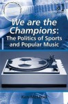 We Are the Champions: The Politics of Sports and Popular Music - Ken McLeod