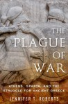 The Plague of War: Athens, Sparta, and the Struggle for Ancient Greece - Jennifer T. Roberts