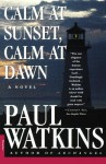 Calm at Sunset, Calm at Dawn: A Novel - Paul Watkins