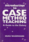 Introduction to Case Method Teaching: A Guide to the Galaxy - Selma Wassermann