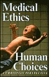 Medical Ethics, Human Choices: A Christian Perspective - John Rogers
