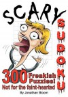 Scary Sudoku - 300 Freakish Puzzles. Not for the faint hearted: 300 of the scariest, killer Sudoku puzzles. They'll freak you out. - Jonathan Bloom