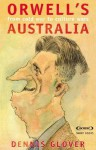 Orwell's Australia: From Cold War to Culture Wars - Dennis Glover