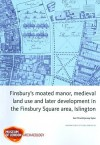 Finsbury's Moated Manor, Medieval Land Use and Later Development in the Finsbury Square Area, Islington - Ken Pitt, Jez Taylor