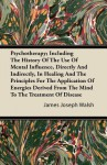 Psychotherapy; Including the History of the Use of Mental Influence, Directly and Indirectly, in Healing and the Principles for the Application of Ene - James Joseph Walsh