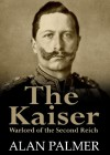 The Kaiser: War Lord of the Second Reich - Alan Palmer