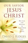 Our Savior, Jesus Christ: His Life and Mission to Cleanse and Heal - David J. Ridges