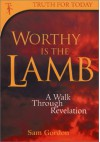 Worthy is the Lamb!: A Walk Through Revelation - Sam Gordon