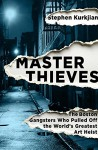 Master Thieves: The Boston Gangsters Who Pulled Off the World's Greatest Art Heist - Stephen Kurkjian
