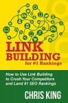 Link Building for #1 Rankings: How to Use Link Building to Crush Your Competitors and Land #1 SEO Rankings - Chris King