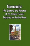 Normandy - The Scenery and Romance Of Its Ancient Towns, (Illustrated) - Gordon Home