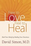 Free to Love, Free to Heal: Heal Your Body by Healing Your Emotions - David Simon