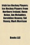 Irish Ice Hockey Players: Ice Hockey Players From Northern Ireland, Owen Nolan, Jim Mcfadden, Geraldine Heaney, Sid Finney, Mark Morrison - Books LLC