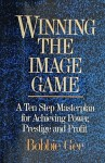Winning the Image Game: A Ten Step Masterplan for Achieving Power, Prestige and Profit - Bobbie Gee
