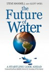 The Future of Water: A Startling Look Ahead - Steve Maxwell, Scott Yates