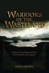 Warriors of the Wasteland: A Quest for the Pagan Sacrificial Cult Behind the Grail Legends - John Grigsby