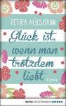Glück ist, wenn man trotzdem liebt: Roman - Petra Hülsmann