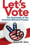 Let's Vote!: The Essentials of the American Electoral Process - Daniel M. Shea