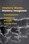 History Made, History Imagined: Contemporary Literature, Poiesis, and the Past - David W. Price
