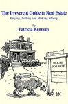 The Irreverent Guide to Real Estate: Buying, Selling and Making Money - Patricia Kennedy
