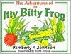 Adventures of the Itty Bitty Frog - Kimberly P. Johnson