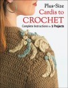 Plus Size Cardis to Crochet: Complete Instructions for 5 Projects - Margaret Hubert