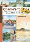 Charlie's Top Tips for Watercolour Artists: Over 100 Essential Tips to Improve Your Painting - Charles Evans