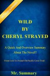 Wild By Cheryl Strayed: A Quick And Overview Summary About The Novel!!-- From Lost To Found On Pacific Crest Trail!! (Wild By Cheryl Strayed: A Quick And ... Lost To Found On The Pacific Crest Trail!) - Mr. Summary