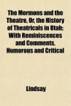 The Mormons and the Theatre, Or, the History of Theatricals in Utah; With Reminiscences and Comments, Humorous and Critical - Lindsay