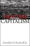 Fascism Versus Capitalism: The Central Ideological Conflict of Our Times - Llewellyn H. Rockwell Jr.