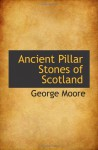Ancient Pillar Stones of Scotland - George Moore